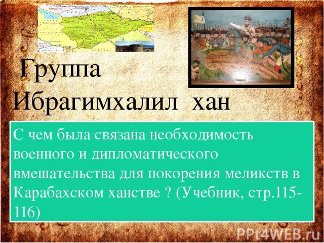 Группа Ибрагимхалил хан С чем была связана необходимость военного и дипломатического вмешательства для покорения меликств в Карабахском ханстве ? (Учебник, стр.115-116)