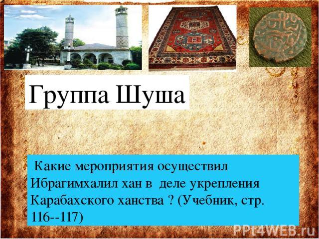 Группа Шуша Какие мероприятия осуществил Ибрагимхалил хан в деле укрепления Карабахского ханства ? (Учебник, стр. 116--117)