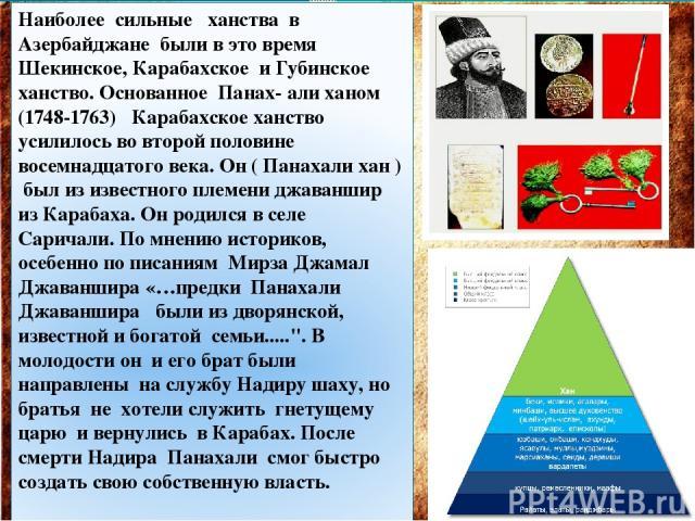 Наиболее сильные ханства в Азербайджане были в это время Шекинское, Карабахское и Губинское ханство. Основанное Панах- али ханом (1748-1763) Карабахское ханство усилилось во второй половине восемнадцатого века. Он ( Панахали хан ) был из известного …