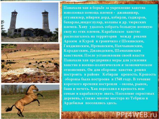 Панахали хан в борьбе за укрепление ханства използовал помощь племен - джаваншир, отузикилер, ийирми дорд, кебирли, гаджаров, бахарлы,зиядоглулар, коланы и др. тюркских племен. Хану удалось собрать большую военную силу из этих племен. Карабахское ха…