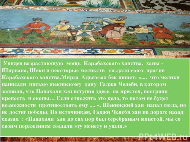 Увидев возрастающую мощь Карабахского ханства, ханы - Ширвана, Шеки и некоторые меликств создали союз против Карабахского ханства.Мирза Адыгезал бек пишет: «.... что мелики написали письмо шекинскому хану Гаджи Челеби, в котором заявили, что Панахал…