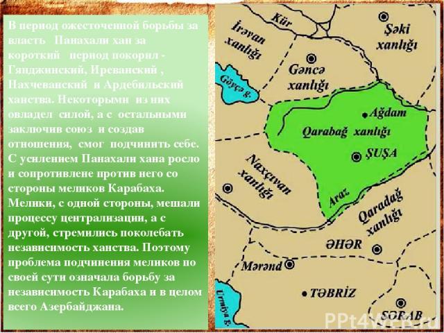 В период ожесточенной борьбы за власть Панахали хан за короткий период покорил - Гянджинский, Иреванский , Нахчеванский и Ардебильский ханства. Некоторыми из них овладел силой, а с остальными заключив союз и создав отношения, смог подчинить себе. С …