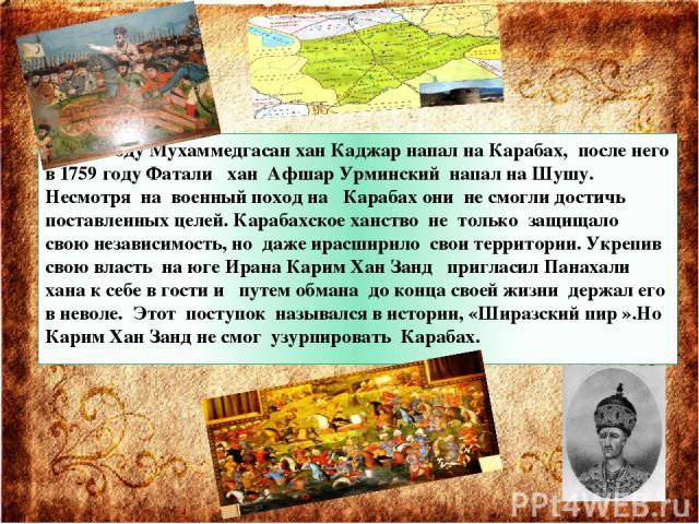 В 1757 году Мухаммедгасан хан Каджар напал на Карабах, после него в 1759 году Фатали хан Афшар Урминский напал на Шушу. Несмотря на военный поход на Карабах они не смогли достичь поставленных целей. Карабахское ханство не только защищало свою незави…