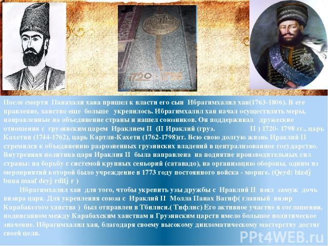 После смерти Панахали хана пришел к власти его сын Ибрагимхалил хан(1763-1806). В еге правление, ханство еще больше укрепилось. Ибрагимхалил хан начал осуществлять меры, направленные на объединение страны и нашел союзников. Он поддерживал дружеские …