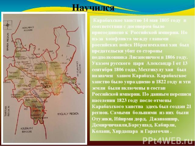 Научился Карабахское ханство 14 мая 1805 году в соответствии с договором было присоединено к Российской империи. Но из-за конфликта между главами российских войск Ибрагимхалил хан был предательски убит со стороны подполковника Лисаневичом в 1806 год…