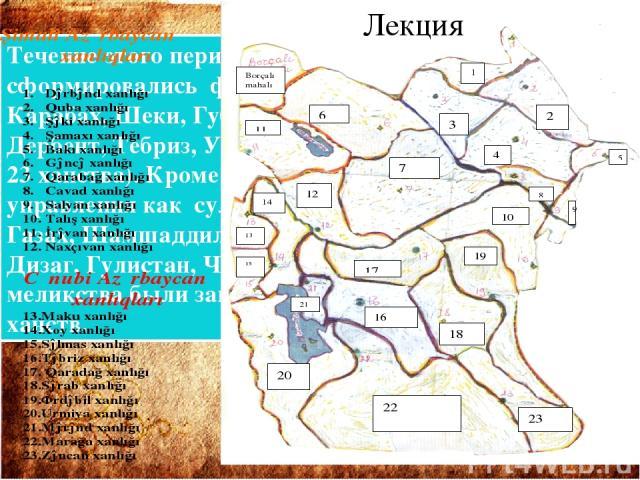 Течение этого периода в Азербайджане сформировались феодальные государства - ханства; Карабах, Шеки, Губа, Ширван, Нахчыван, Иреван, Дербент, Тебриз, Урмия, Маку, Марага и др. ( всего 23 ханства). Кроме этих, были меньшие зоны управления как султана…