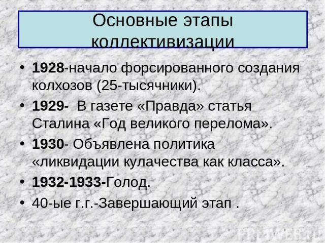 Основные этапы коллективизации 1928-начало форсированного создания колхозов (25-тысячники). 1929- В газете «Правда» статья Сталина «Год великого перелома». 1930- Объявлена политика «ликвидации кулачества как класса». 1932-1933-Голод. 40-ые г.г.-Заве…