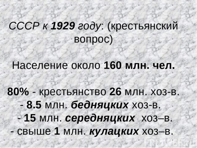 СССР к 1929 году: (крестьянский вопрос) Население около 160 млн. чел. 80% - крестьянство 26 млн. хоз-в. - 8.5 млн. бедняцких хоз-в. - 15 млн. середняцких хоз–в. - свыше 1 млн. кулацких хоз–в.