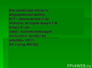 Костанайская область Федоровский район КГУ « Банновская С.Ш. Учитель истории Бак