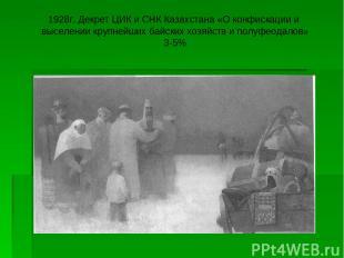 1928г. Декрет ЦИК и СНК Казахстана «О конфискации и выселении крупнейших байских