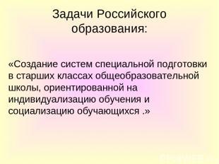 Задачи Российского образования: «Создание систем специальной подготовки в старши