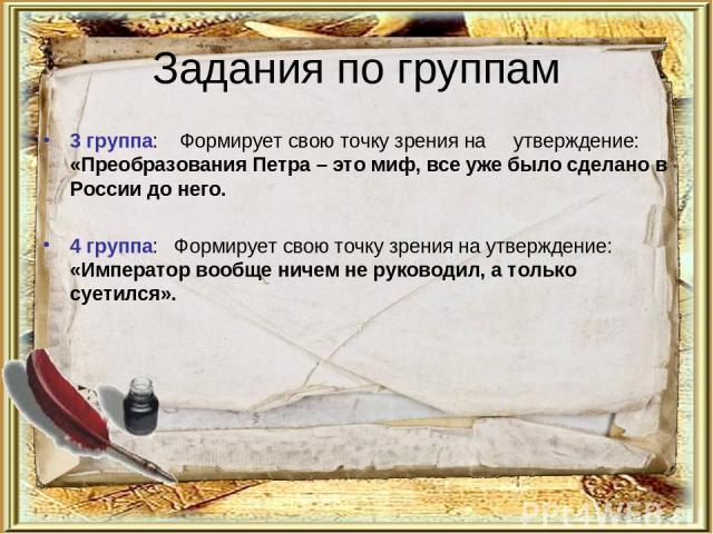 Задания по группам 3 группа: Формирует свою точку зрения на  утверждение: «Преобразования Петра – это миф, все уже было сделано в России до него. 4 группа: Формирует свою точку зрения на утверждение: «Император вообще ничем не руководил, а т…