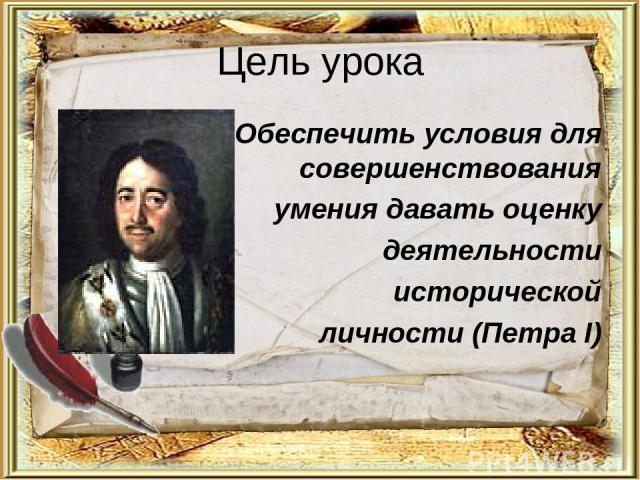 Цель урока Обеспечить условия для совершенствования умения давать оценку деятельности исторической личности (Петра I)