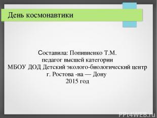 День космонавтики Составила: Попивненко Т.М. педагог высшей категории МБОУ ДОД Д