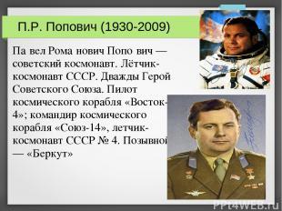 П.Р. Попович (1930-2009) Па вел Рома нович Попо вич — советский космонавт. Лётчи