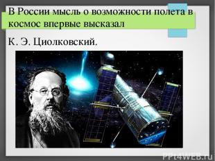 В России мысль о возможности полета в космос впервые высказал К. Э. Циолковский.