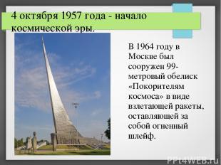 4 октября 1957 года - начало космической эры. В 1964 году в Москве был сооружен