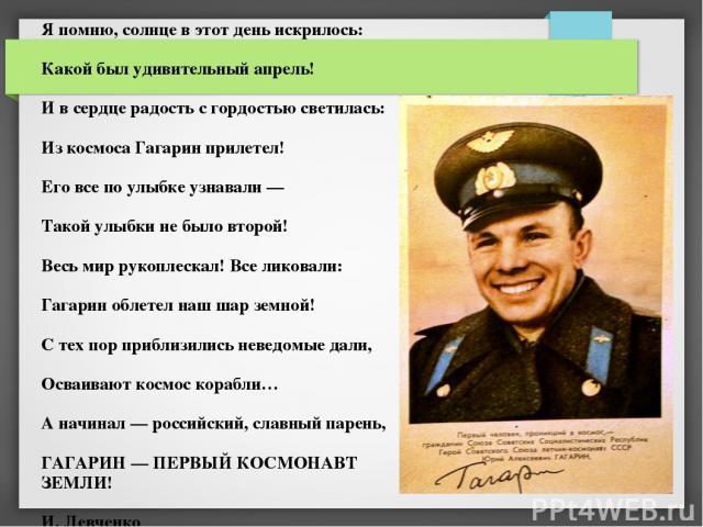 Я помню, солнце в этот день искрилось: Какой был удивительный апрель! И в сердце радость с гордостью светилась: Из космоса Гагарин прилетел! Его все по улыбке узнавали — Такой улыбки не было второй! Весь мир рукоплескал! Все ликовали: Гагарин облете…