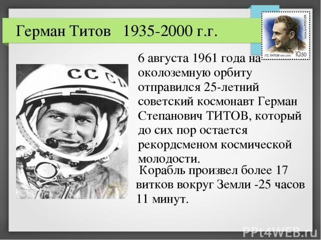 6 августа 1961 года на околоземную орбиту отправился 25-летний советский космонавт Герман Степанович ТИТОВ, который до сих пор остается рекордсменом космической молодости. Герман Титов 1935-2000 г.г. Корабль произвел более 17 витков вокруг Земли -25…