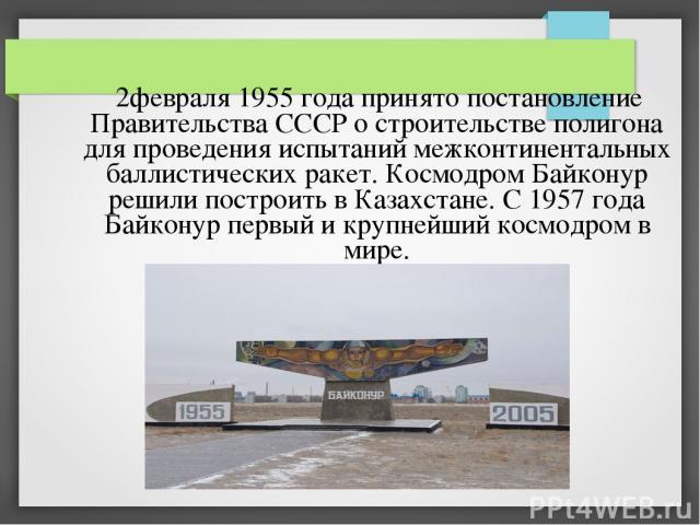 2февраля 1955 года принято постановление Правительства СССР о строительстве полигона для проведения испытаний межконтинентальных баллистических ракет. Космодром Байконур решили построить в Казахстане. С 1957 года Байконур первый и крупнейший космодр…