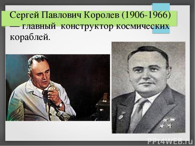 Сергей Павлович Королев (1906-1966) — главный конструктор космических кораблей.