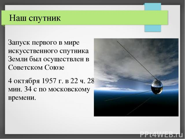 Запуск первого в мире искусственного спутника Земли был осуществлен в Советском Союзе 4 октября 1957 г. в 22 ч. 28 мин. 34 с по московскому времени. Наш спутник