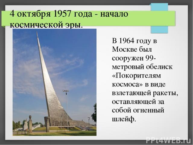 4 октября 1957 года - начало космической эры. В 1964 году в Москве был сооружен 99-метровый обелиск «Покорителям космоса» в виде взлетающей ракеты, оставляющей за собой огненный шлейф.