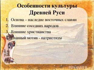 Особенности культуры Древней Руси Основа – наследие восточных славян Влияние сос