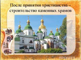 После принятия христианства – строительство каменных храмов