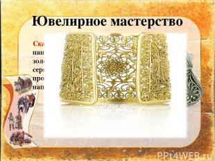 Ювелирное мастерство Скань – орнамент наносили тонкой золотой или серебряной про