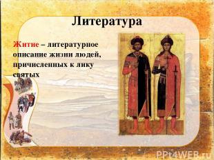 Литература Житие – литературное описание жизни людей, причисленных к лику святых
