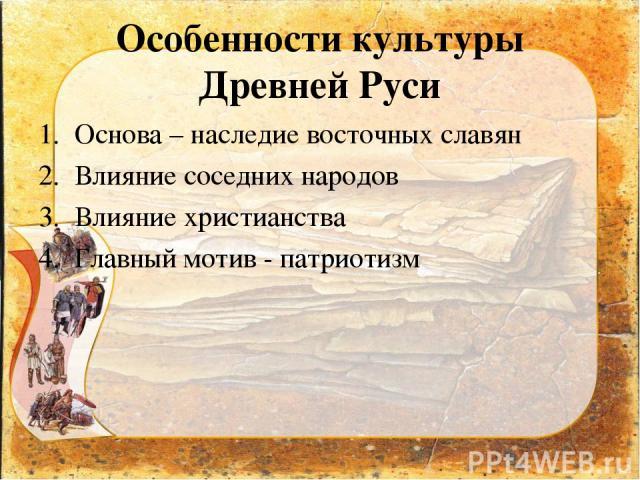 Особенности культуры Древней Руси Основа – наследие восточных славян Влияние соседних народов Влияние христианства Главный мотив - патриотизм