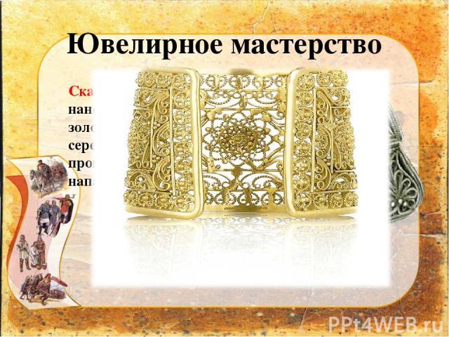 Ювелирное мастерство Скань – орнамент наносили тонкой золотой или серебряной проволокой, которую напаивали на изделие