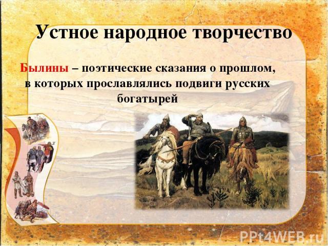 Устное народное творчество Былины – поэтические сказания о прошлом, в которых прославлялись подвиги русских богатырей
