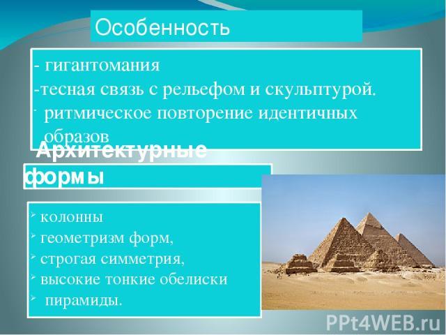 Особенность архитектуры - гигантомания -тесная связь с рельефом и скульптурой. ритмическое повторение идентичных образов колонны геометризм форм, строгая симметрия, высокие тонкие обелиски пирамиды. Архитектурные формы