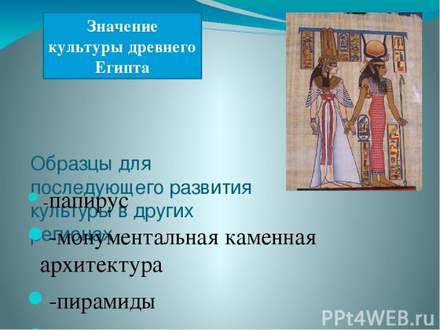 Образцы для последующего развития культуры в других регионах -папирус -монументальная каменная архитектура -пирамиды -скульптурный портрет -математические и астрономические познания -религия Значение культуры древнего Египта
