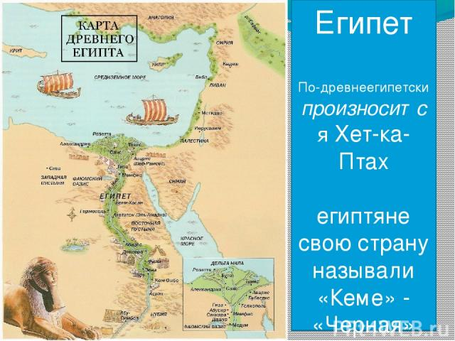 Египет По-древнеегипетски произносится Хет-ка-Птах египтяне свою страну называли «Кеме» - «Черная»