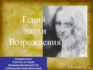 Гений эпохи Возрождения Разработала: Учитель истории Новомихайловской СШ Сабаган