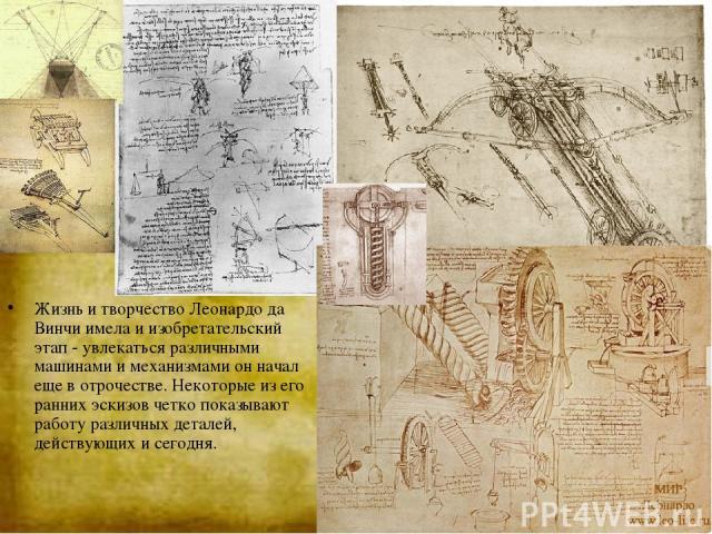 Жизнь и творчество Леонардо да Винчи имела и изобретательский этап - увлекаться различными машинами и механизмами он начал еще в отрочестве. Некоторые из его ранних эскизов четко показывают работу различных деталей, действующих и сегодня.