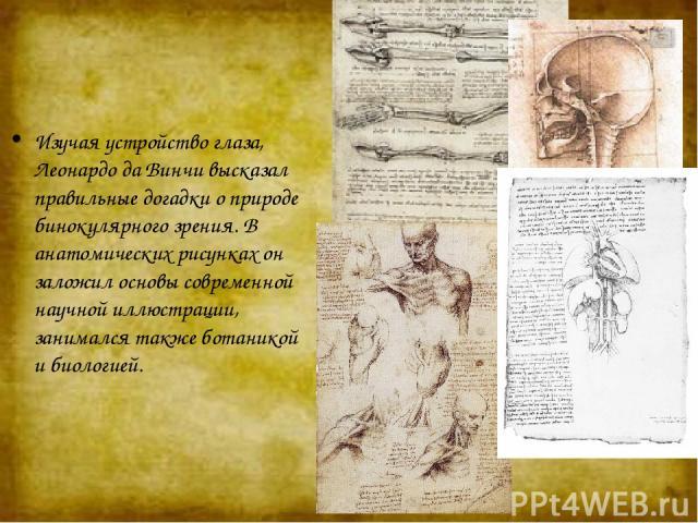 Изучая устройство глаза, Леонардо да Винчи высказал правильные догадки о природе бинокулярного зрения. В анатомических рисунках он заложил основы современной научной иллюстрации, занимался также ботаникой и биологией.