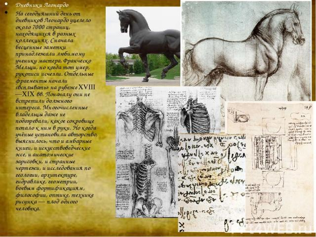 Дневники Леонардо На сегодняшний день от дневников Леонардо уцелело около 7000 страниц, находящихся в разных коллекциях. Сначала бесценные заметки принадлежали любимому ученику мастера, Франческо Мельци, но когда тот умер, рукописи исчезли. Отдельны…