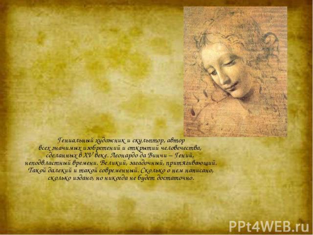 Гениальный художник и скульптор, автор всех значимых изобретений и открытий человечества, сделанных в XV веке. Леонардо да Винчи – Гений, неподвластный времени. Великий, загадочный, притягивающий. Такой далекий и такой современный. Сколько о нем нап…