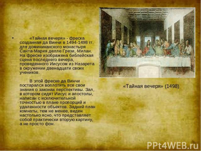 «Тайная вечеря» - фреска созданная да Винчи в 1494-1498 гг. для доминиканского монастыря Санта-Мария делле Грези, Милан. На фреске изображена библейская сцена последнего вечера, проведенного Иисусом из Назарета в окружении двенадцати своих у…