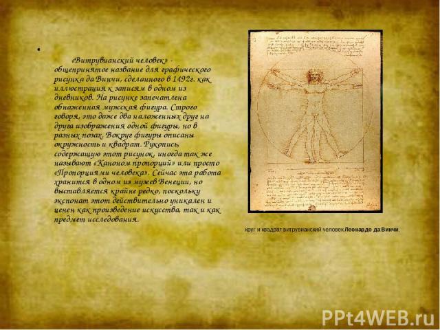 круг и квадрат витрувианский человек Леонардо да Винчи. «Витрувианский человек» - общепринятое название для графического рисунка да Винчи, сделанного в 1492г. как иллюстрация к записям в одном из дневников. На рисунке запечатлена обнаженная …