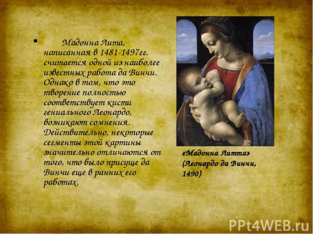 «Мадонна Литта» (Леонардо да Винчи, 1490) Мадонна Лита, написанная в 1481-1497гг. считается одной из наиболее известных работа да Винчи. Однако в том, что это творение полностью соответствует кисти гениального Леонардо, возникают сомнения. Д…