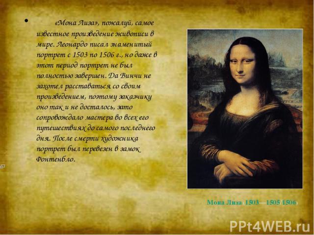 Мона Лиза (1503—1505/1506) «Мона Лиза», пожалуй, самое известное произведение живописи в мире. Леонардо писал знаменитый портрет с 1503 по 1506 г., но даже в этот период портрет не был полностью завершен. Да Винчи не захотел расставаться со …