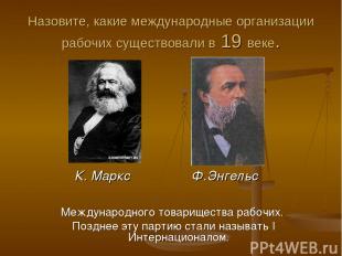 Назовите, какие международные организации рабочих существовали в 19 веке. Междун