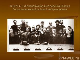 В 1923 г. 2 Интернационал был переименован в Социалистический рабочий интернацио