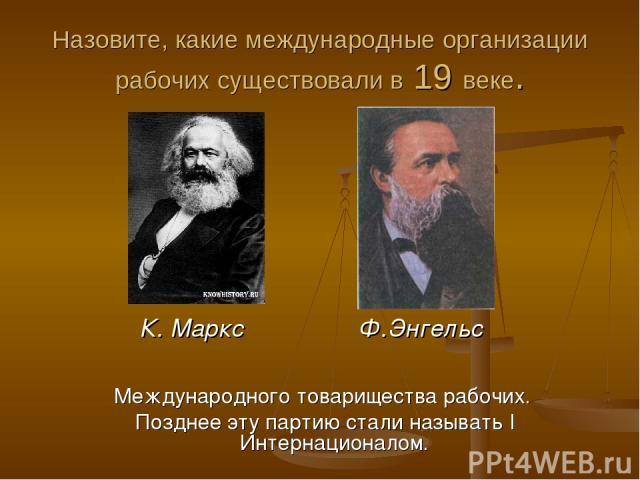 Назовите, какие международные организации рабочих существовали в 19 веке. Международного товарищества рабочих. Позднее эту партию стали называть I Интернационалом. К. Маркс Ф.Энгельс