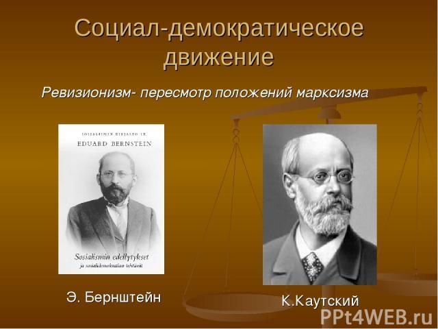 Социал-демократическое движение Ревизионизм- пересмотр положений марксизма Э. Бернштейн К.Каутский